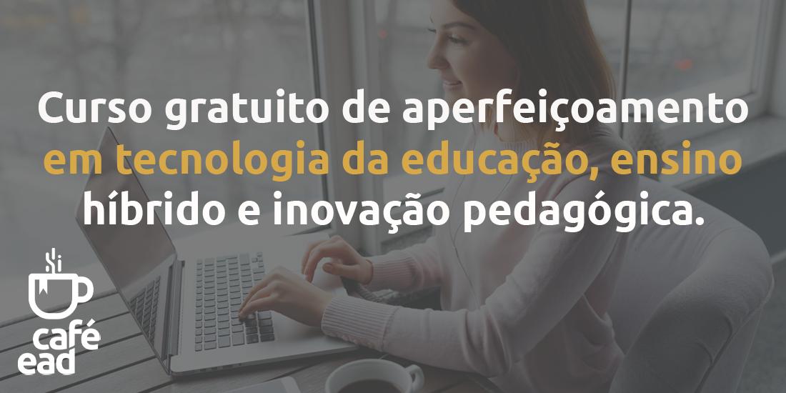 Curso gratuito de aperfeiçoamento em Tecnologia da Educação, Ensino Híbrido e Inovação Pedagógica