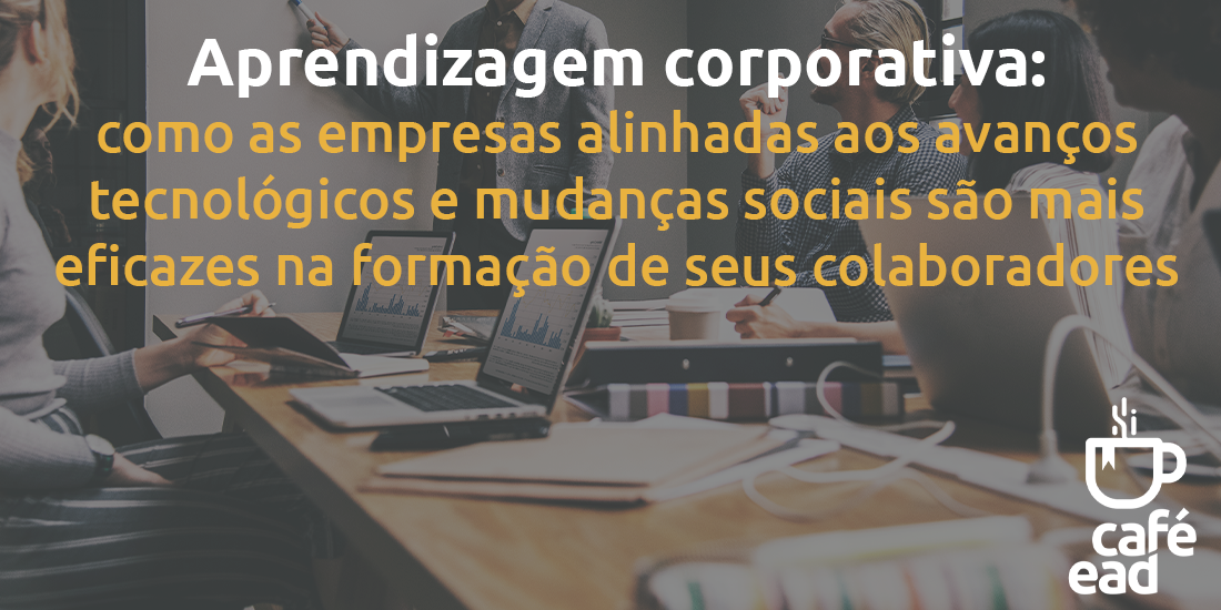 Aprendizagem corporativa: como as empresas alinhadas aos avanços tecnológicos e mudanças sociais são mais eficazes na formação de seus colaboradores