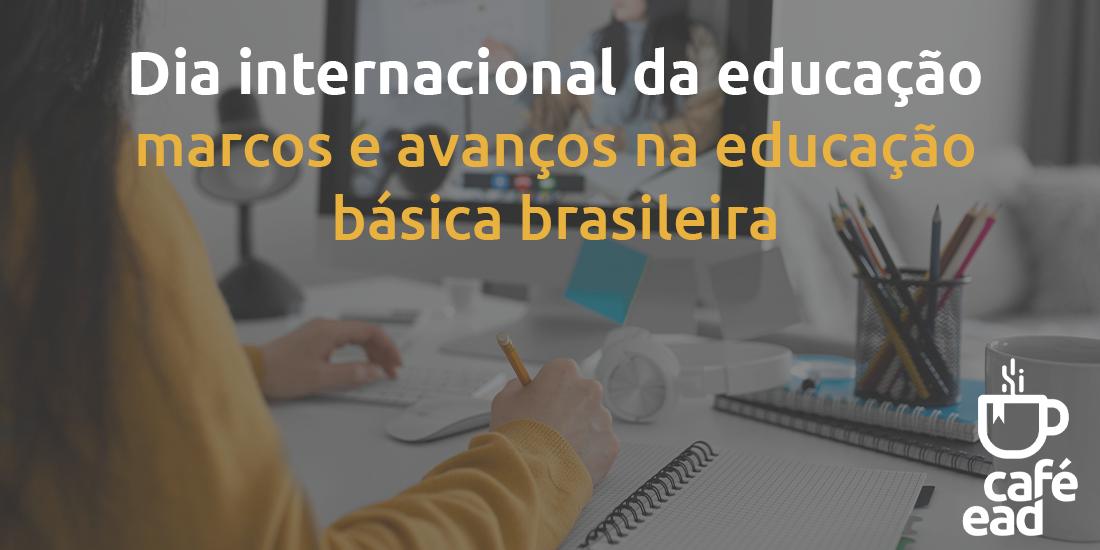 Dia internacional da educação – marcos e avanços na educação básica brasileira