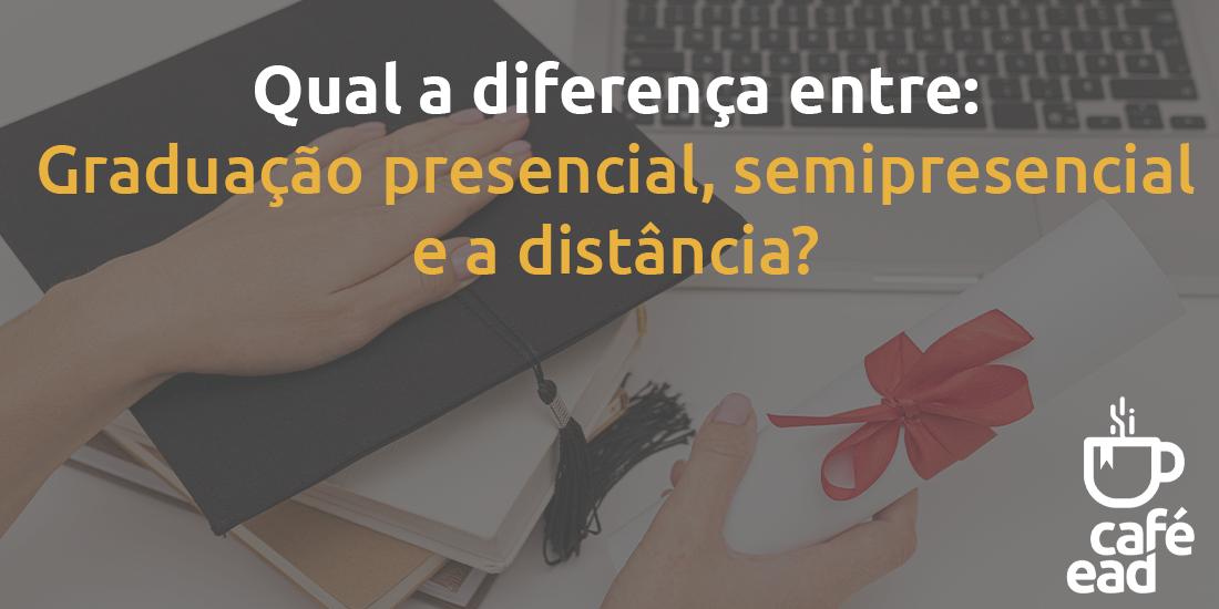 Qual a diferença entre a graduação presencial, semipresencial e a distância?